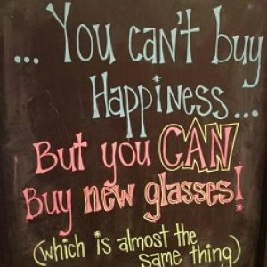 """A sign reads, """"You can't buy happiness but you can buy new glasses! Which is almost the same thing."""""""